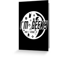 """I'm Geeky - """"And I Know It"""" Greeting Card"""
