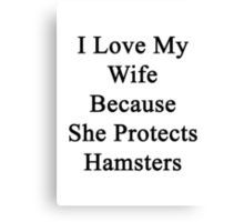 I Love My Wife Because She Protects Hamsters  Canvas Print
