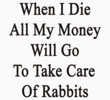 When I Die All My Money Will Go To Take Care Of Rabbits  by supernova23