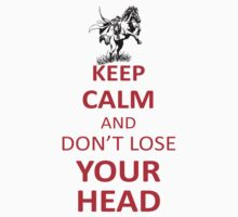Keep Calm And Dont Loose Your Head by seazerka