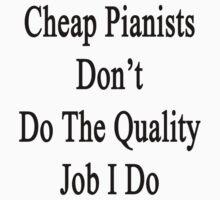Cheap Pianists Don't Do The Quality Job I Do  by supernova23