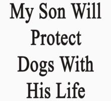 My Son Will Protect Dogs With His Life by supernova23