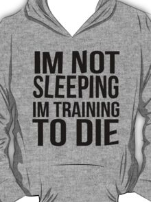 Im Not Sleeping Im Training To Die T-Shirt