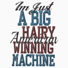 Im Just A Big Hairy American Winning Machine by KatBDesigns
