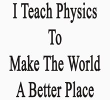 I Teach Physics To Make The World A Better Place by supernova23