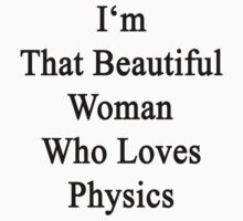 I'm That Beautiful Woman Who Loves Physics  by supernova23