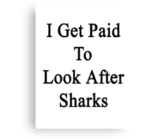 I Get Paid To Look After Sharks Canvas Print