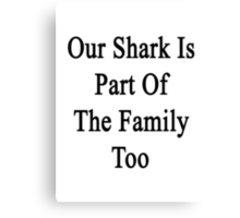 Our Shark Is Part Of The Family Too Canvas Print