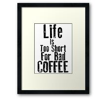 Life Is Too Short For Bad Coffee Framed Print