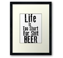 Life Is Too Short For Shit Beer Framed Print