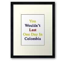 You Wouldn't Last One Day In Colombia  Framed Print