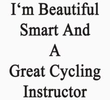 I'm Beautiful Smart And A Great Cycling Instructor by supernova23