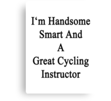 I'm Handsome Smart And A Great Cycling Instructor  Canvas Print