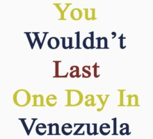You Wouldn't Last One Day In Venezuela by supernova23