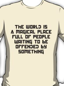 The World is a magical place full of people wait to be offended by something T-Shirt