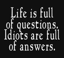 Life is full of questions, idiots are full of answers by SlubberBub