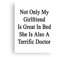 Not Only My Girlfriend Is Great In Bed She Is Also A Terrific Doctor Canvas Print