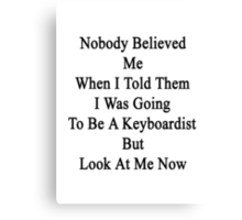 Nobody Believed Me When I Told Them I Was Going To Be A Keyboardists But Look At Me Now Canvas Print