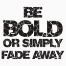Be Bold or Fade away by Mehdals