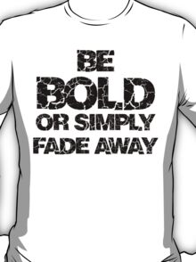Be Bold or Fade away T-Shirt