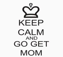 Keep Calm And Go Get Mom by FireFoxxy