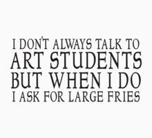 I don't always talk to art students but when I do I ask for large fries by SlubberBub