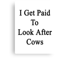 I Get Paid To Look After Cows  Canvas Print