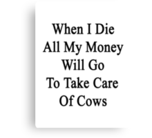When I Die All My Money Will Go To Take Care Of Cows  Canvas Print