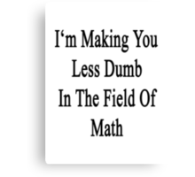 I'm Making You Less Dumb In The Field Of Math Canvas Print