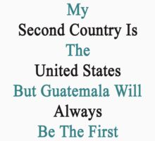 My Second Country Is The United States But Guatemala Will Always Be The First by supernova23