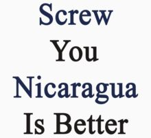 Screw You Nicaragua Is Better  by supernova23