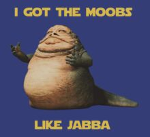 I got the moobs like jabba T-Shirt