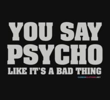 You Say Psycho Like It's A Bad Thing by CarbonClothing