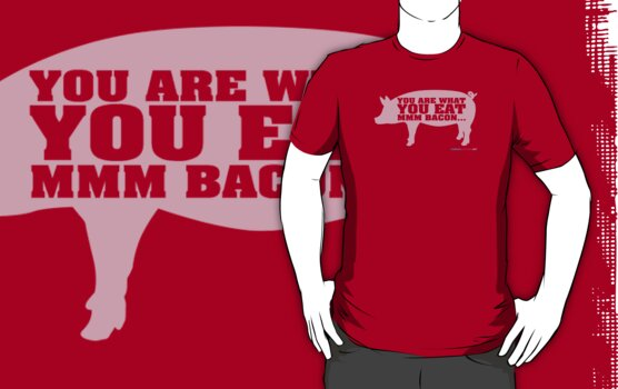 You Are What You Eat Mmm Bacon by CarbonClothing