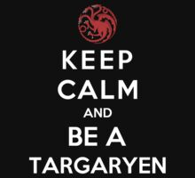 Keep Calm And Be A Targaryen by Phaedrart