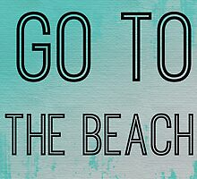 Go To The Beach! by geekchicprints