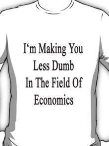 I'm Making You Less Dumb In The Field Of Economics  T-Shirt