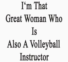I'm That Great Woman Who Is Also A Volleyball Instructor  by supernova23