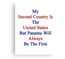 My Second Country Is The United States But Panama Will Always Be The First Canvas Print