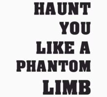 Haunt You Like A Phantom Limb Black Text by RandomRaven502
