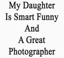 My Daughter Is Smart Funny And A Great Photographer by supernova23