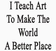I Teach Art To Make The World A Better Place  by supernova23