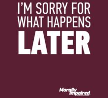 I'm Sorry For What Happens LATER by MorallyImpaired