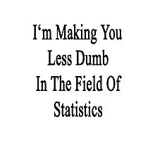 I'm Making You Less Dumb In The Field Of Statistics  Photographic Print
