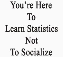You're Here To Learn Statistics Not To Socialize  by supernova23