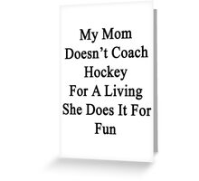 My Mom Doesn't Coach Hockey For A Living She Does It For Fun Greeting Card