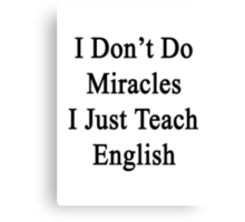 I Don't Do Miracles I Just Teach English Canvas Print