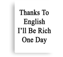 Thanks To English I'll Be Rich One Day Canvas Print