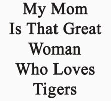 My Mom Is That Great Woman Who Loves Tigers by supernova23