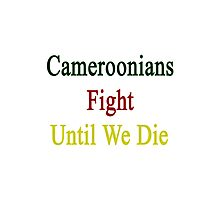Cameroonians Fight Until We Die Photographic Print